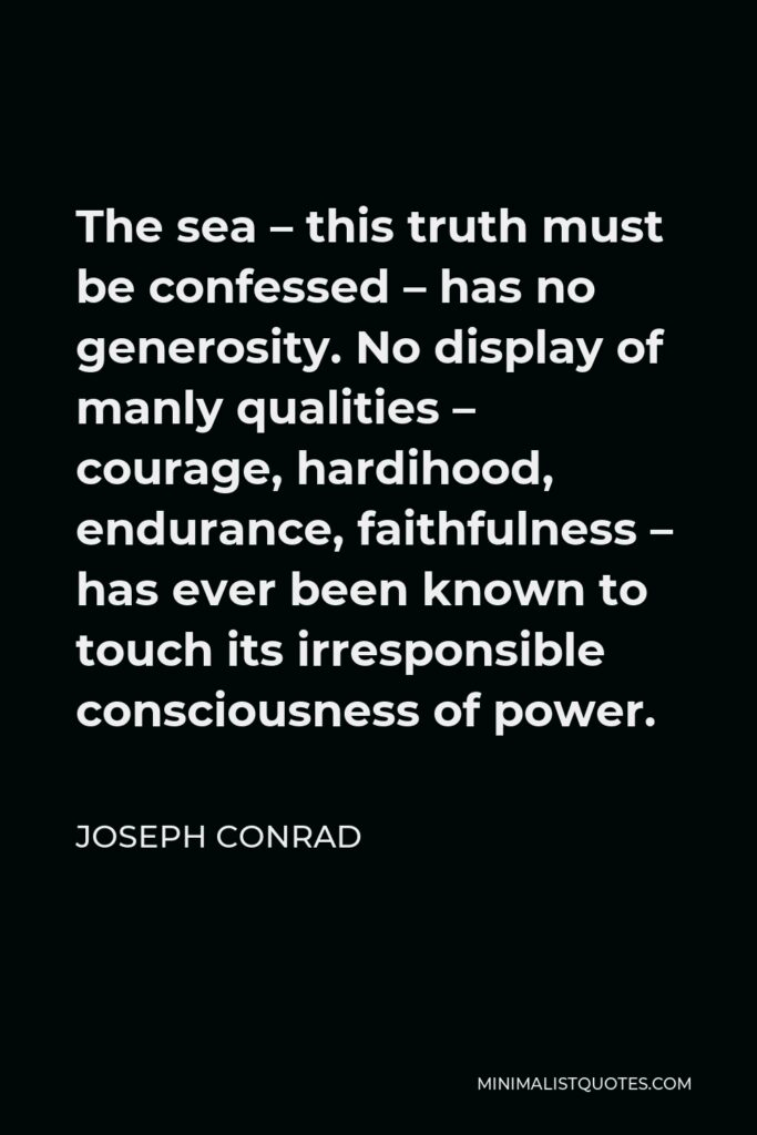 Joseph Conrad Quote - The sea – this truth must be confessed – has no generosity. No display of manly qualities – courage, hardihood, endurance, faithfulness – has ever been known to touch its irresponsible consciousness of power.
