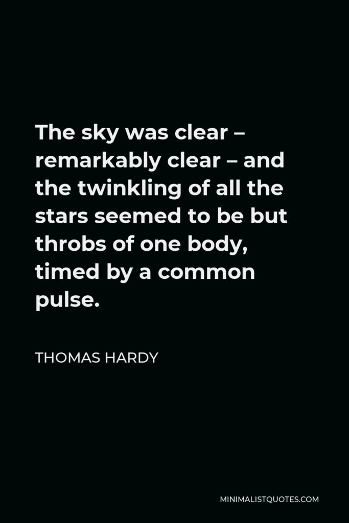 Thomas Hardy Quote - The sky was clear – remarkably clear – and the twinkling of all the stars seemed to be but throbs of one body, timed by a common pulse.