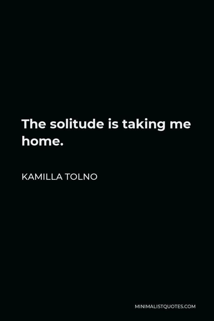 Kamilla Tolno Quote - The solitude is taking me home.