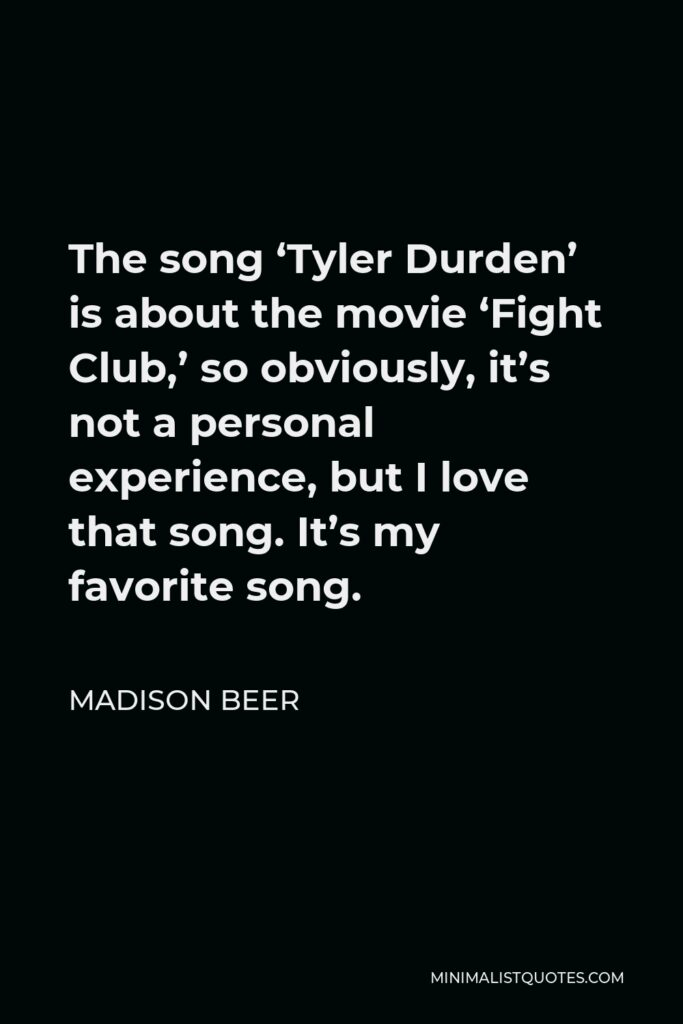 Madison Beer Quote - The song 'Tyler Durden' is about the movie 'Fight Club,' so obviously, it's not a personal experience, but I love that song. It's my favorite song.