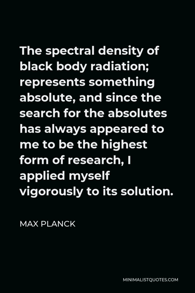 Max Planck Quote - The spectral density of black body radiation; represents something absolute, and since the search for the absolutes has always appeared to me to be the highest form of research, I applied myself vigorously to its solution.