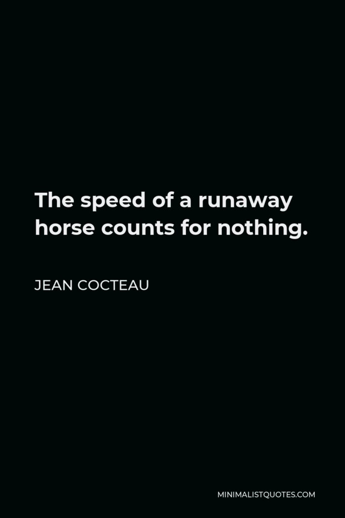 Jean Cocteau Quote - The speed of a runaway horse counts for nothing.