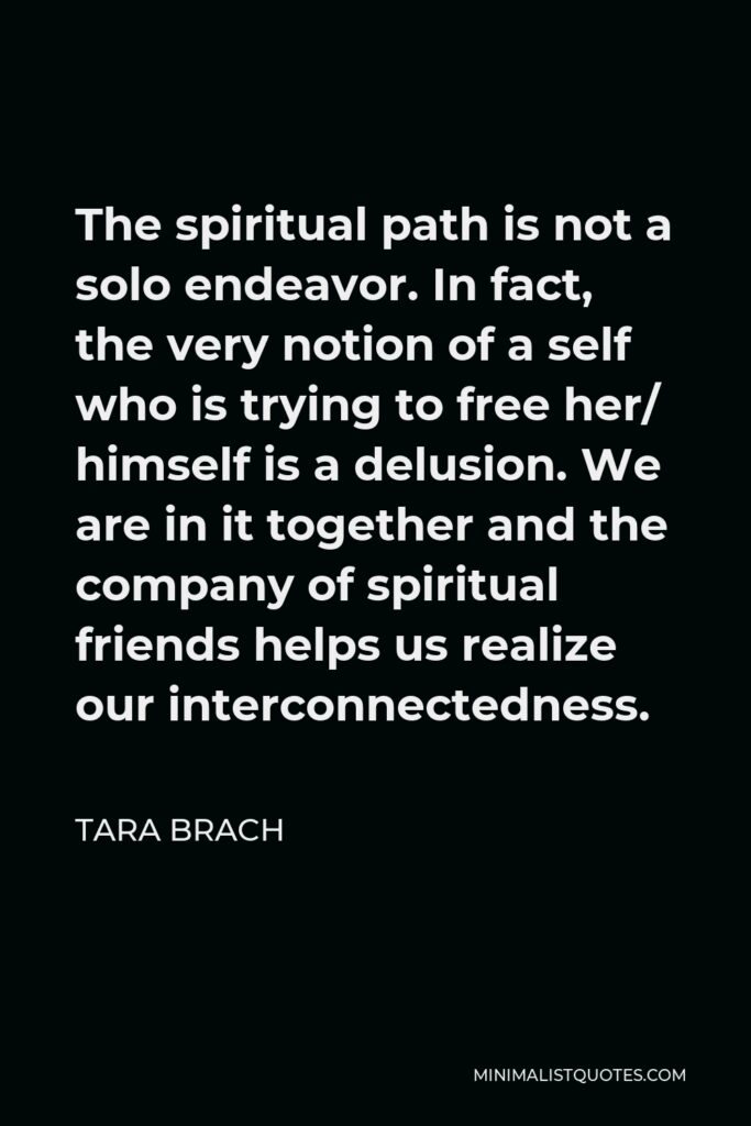 Tara Brach Quote - The spiritual path is not a solo endeavor. In fact, the very notion of a self who is trying to free her/ himself is a delusion. We are in it together and the company of spiritual friends helps us realize our interconnectedness.