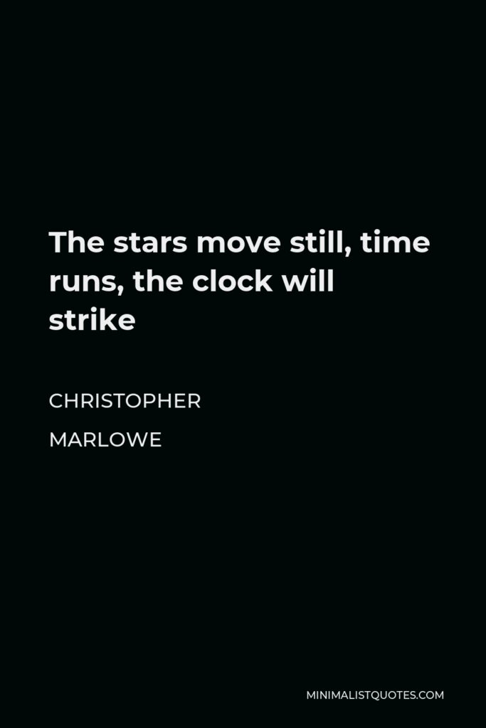 Christopher Marlowe Quote - The stars move still, time runs, the clock will strike
