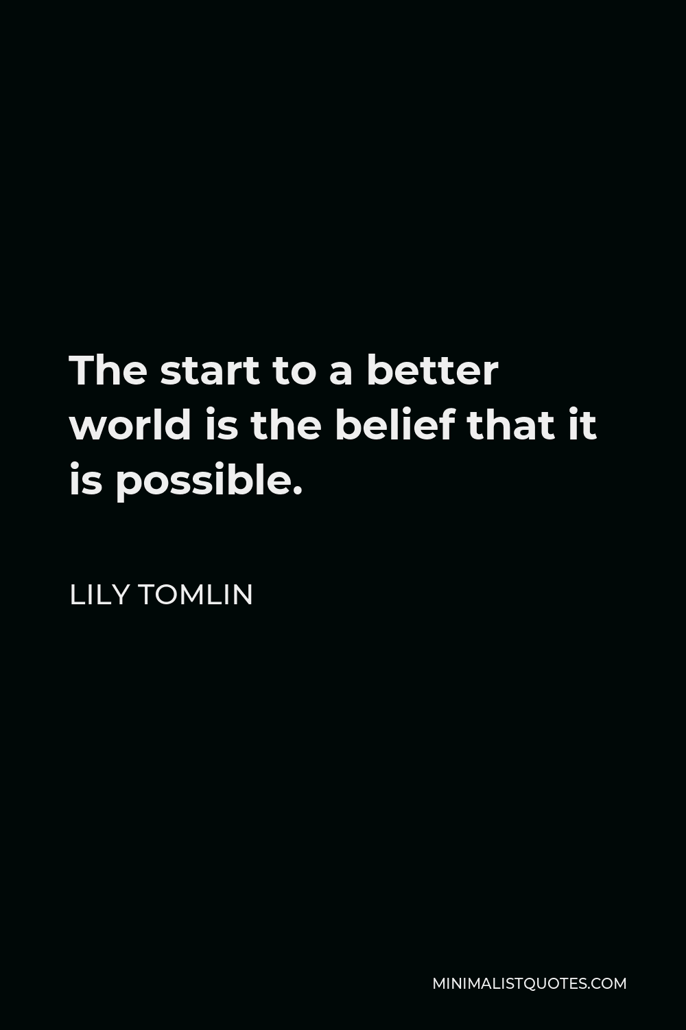 Lily Tomlin Quote - The start to a better world is the belief that it is possible.