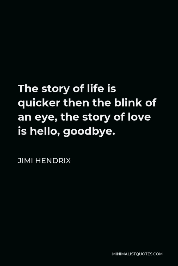 Jimi Hendrix Quote - The story of life is quicker then the blink of an eye, the story of love is hello, goodbye.