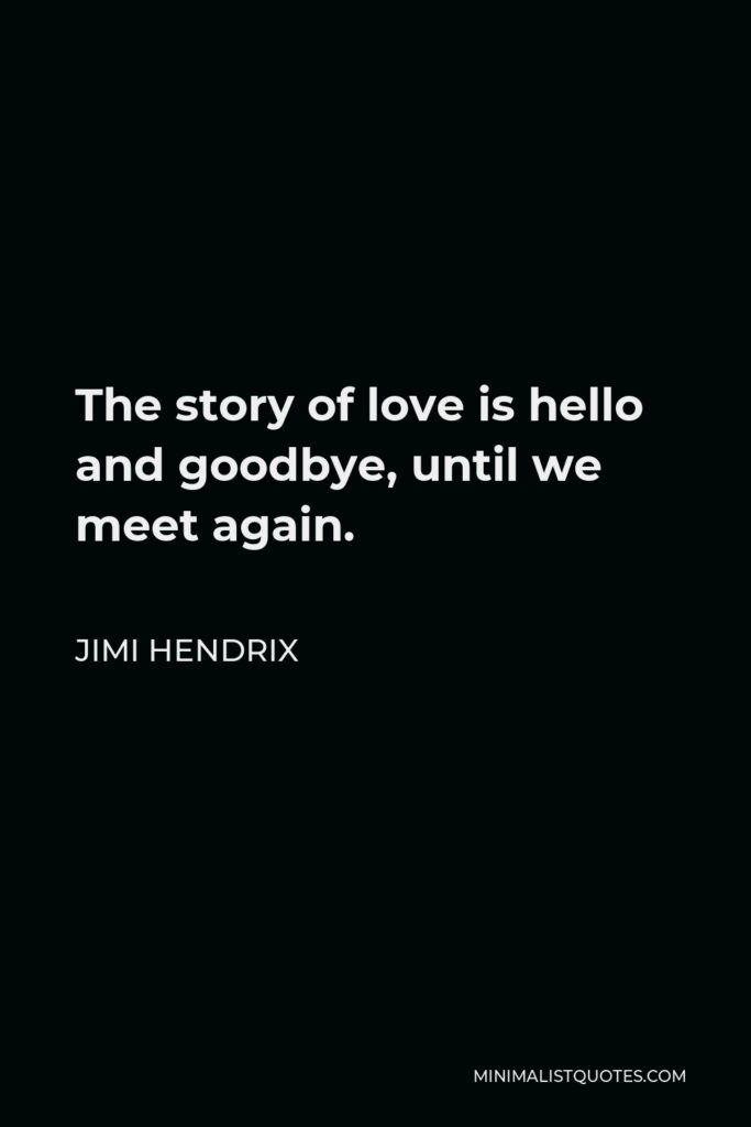 Jimi Hendrix Quote - The story of love is hello and goodbye, until we meet again.