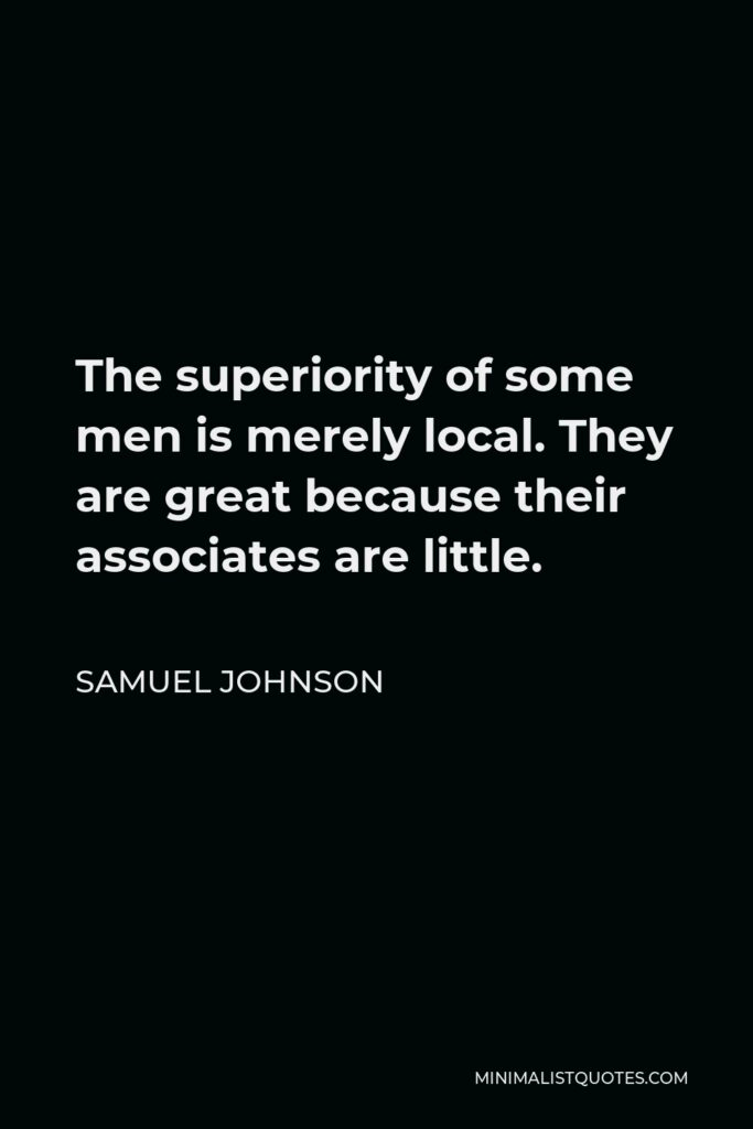 Samuel Johnson Quote - The superiority of some men is merely local. They are great because their associates are little.