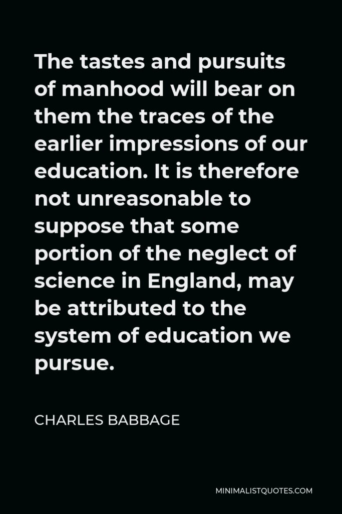 Charles Babbage Quote - The tastes and pursuits of manhood will bear on them the traces of the earlier impressions of our education. It is therefore not unreasonable to suppose that some portion of the neglect of science in England, may be attributed to the system of education we pursue.