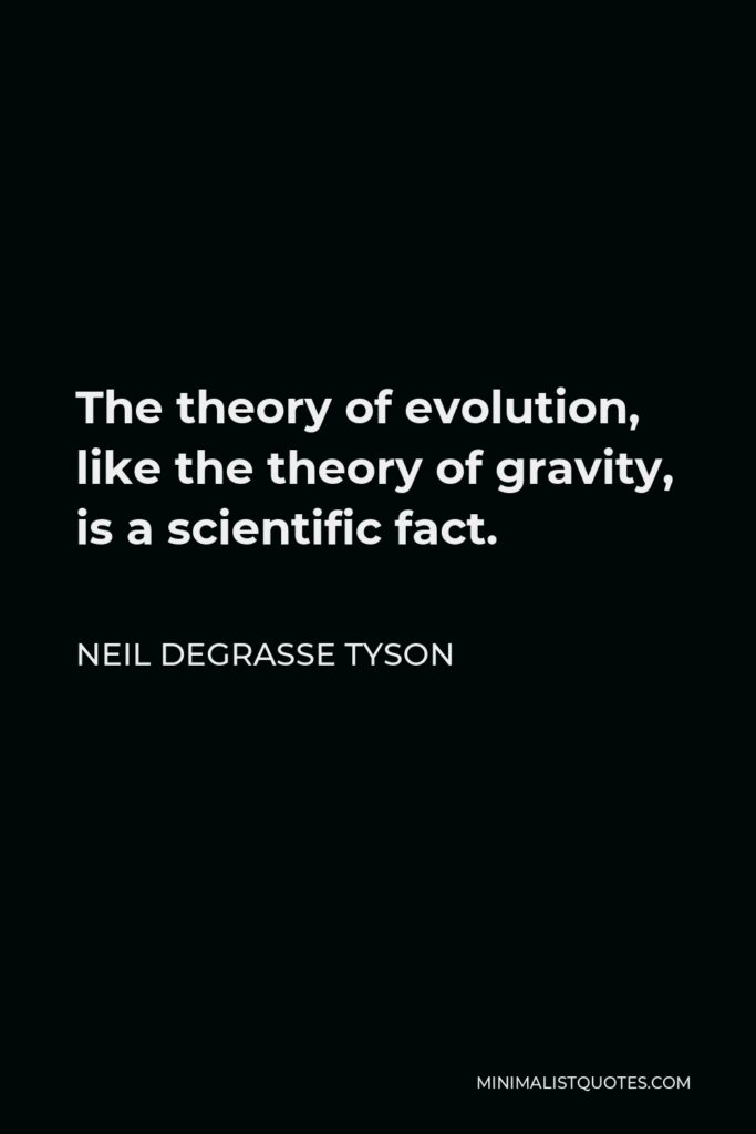 Neil deGrasse Tyson Quote - The theory of evolution, like the theory of gravity, is a scientific fact.