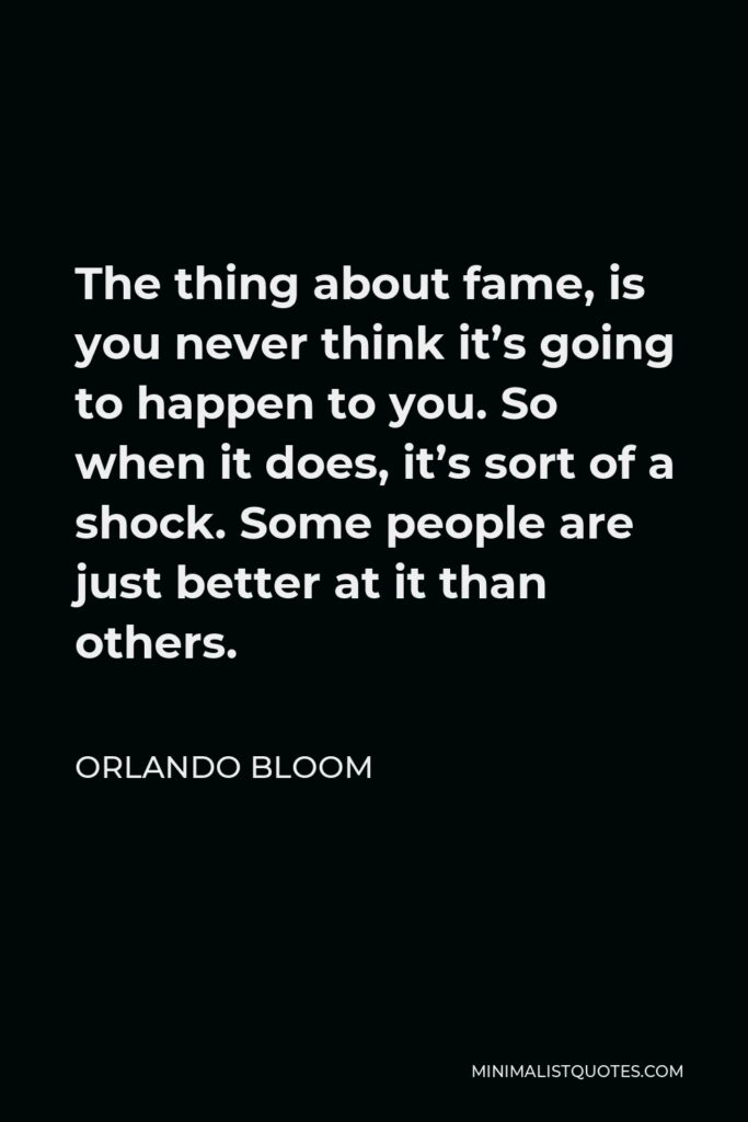 Orlando Bloom Quote - The thing about fame, is you never think it's going to happen to you. So when it does, it's sort of a shock. Some people are just better at it than others.