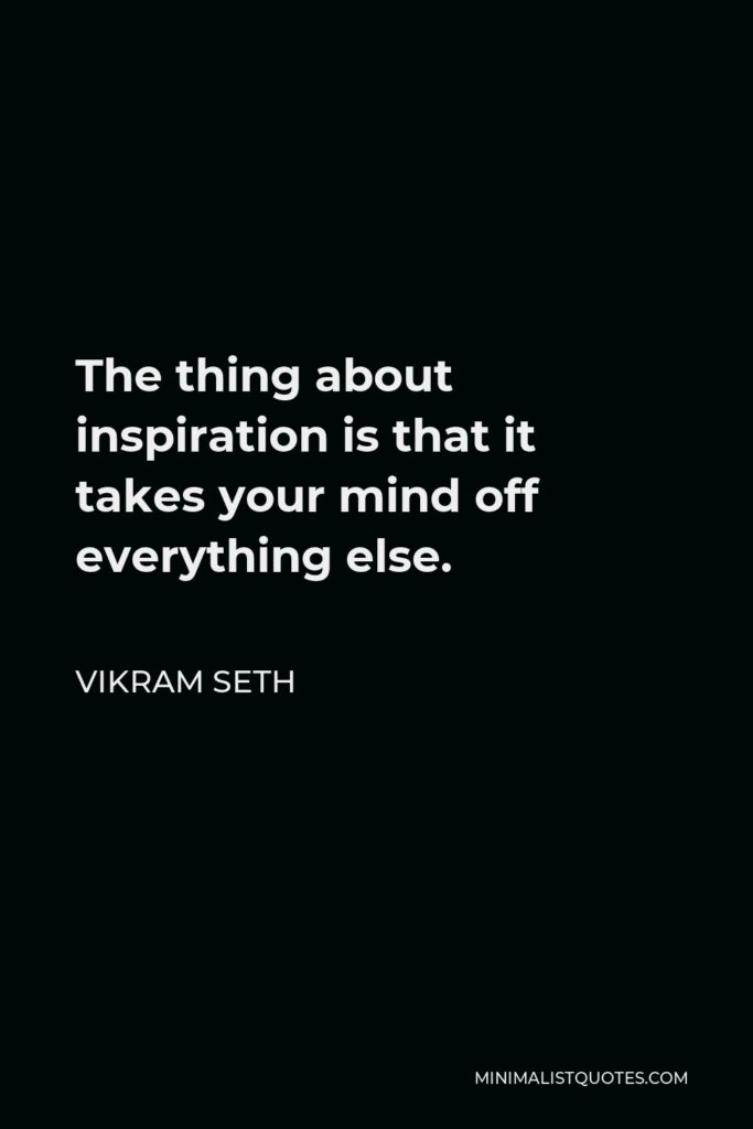 Vikram Seth Quote - The thing about inspiration is that it takes your mind off everything else.