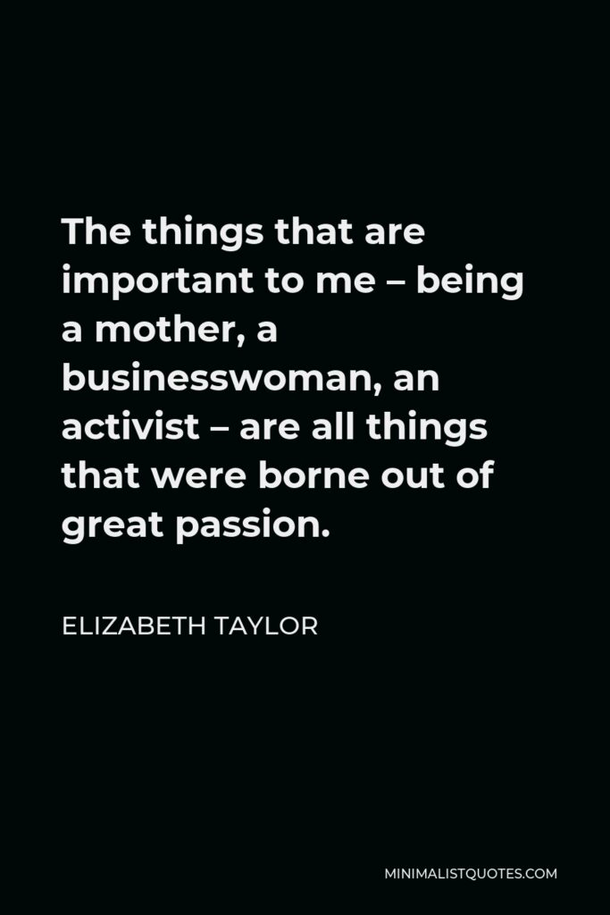Elizabeth Taylor Quote - The things that are important to me – being a mother, a businesswoman, an activist – are all things that were borne out of great passion.