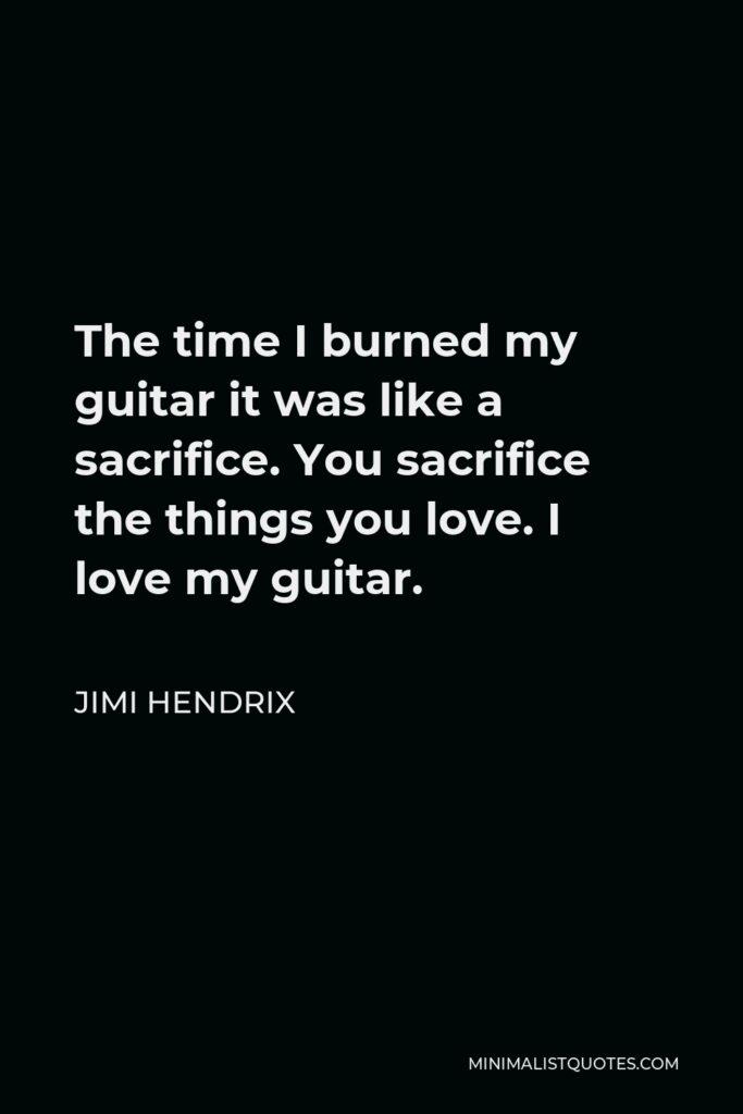 Jimi Hendrix Quote - The time I burned my guitar it was like a sacrifice. You sacrifice the things you love. I love my guitar.