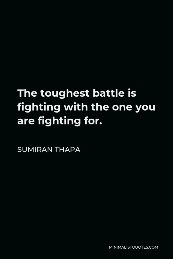 Sumiran Thapa Quote - The toughest battle is fighting with the one you are fighting for.