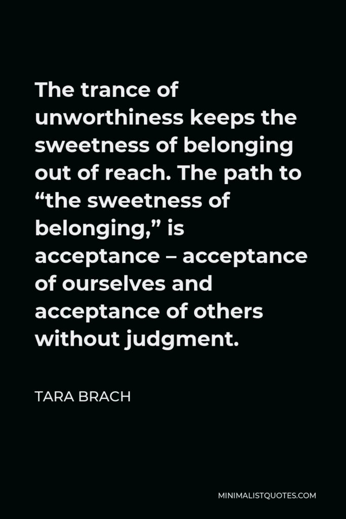 """Tara Brach Quote - The trance of unworthiness keeps the sweetness of belonging out of reach. The path to """"the sweetness of belonging,"""" is acceptance – acceptance of ourselves and acceptance of others without judgment."""