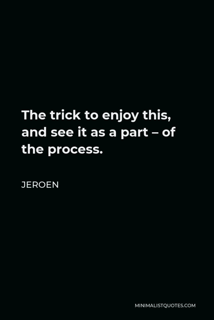 Jeroen Quote - The trick to enjoy this, and see it as a part – of the process.