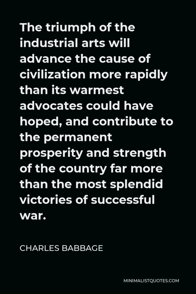 Charles Babbage Quote - The triumph of the industrial arts will advance the cause of civilization more rapidly than its warmest advocates could have hoped, and contribute to the permanent prosperity and strength of the country far more than the most splendid victories of successful war.