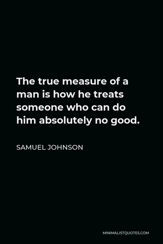 Samuel Johnson Quote - The true measure of a man is how he treats someone who can do him absolutely no good.