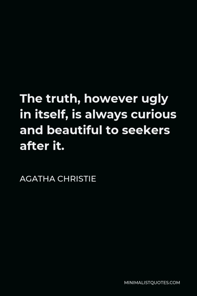 Agatha Christie Quote - The truth, however ugly in itself, is always curious and beautiful to seekers after it.
