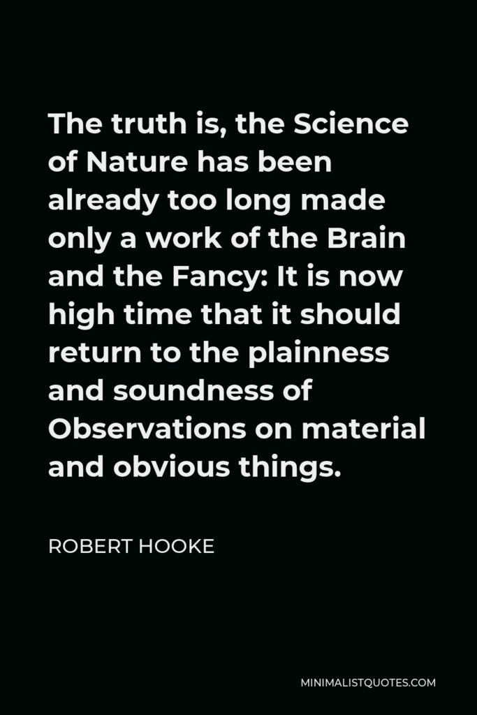 Robert Hooke Quote - The truth is, the Science of Nature has been already too long made only a work of the Brain and the Fancy: It is now high time that it should return to the plainness and soundness of Observations on material and obvious things.