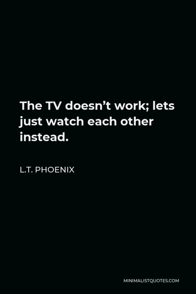 L.T. Phoenix Quote - The TV doesn't work; lets just watch each other instead.