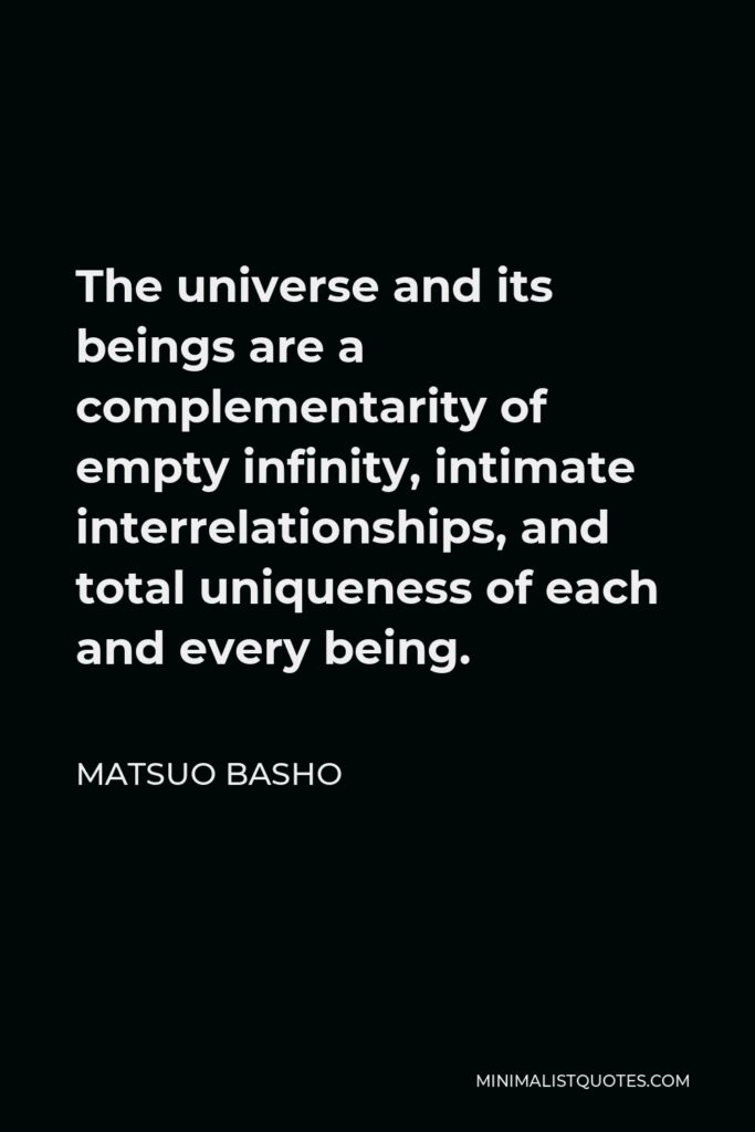 Matsuo Basho Quote - The universe and its beings are a complementarity of empty infinity, intimate interrelationships, and total uniqueness of each and every being.