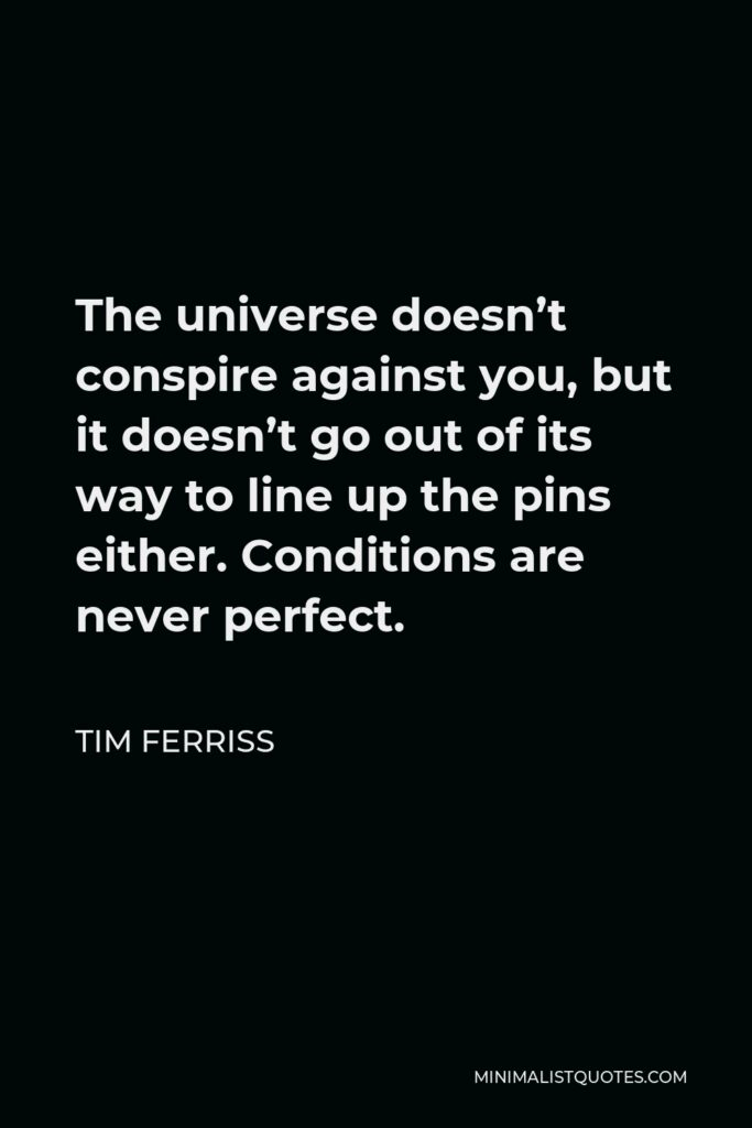 Tim Ferriss Quote - The universe doesn't conspire against you, but it doesn't go out of its way to line up the pins either. Conditions are never perfect.