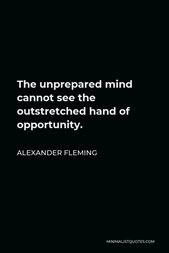 Alexander Fleming Quote - The unprepared mind cannot see the outstretched hand of opportunity.