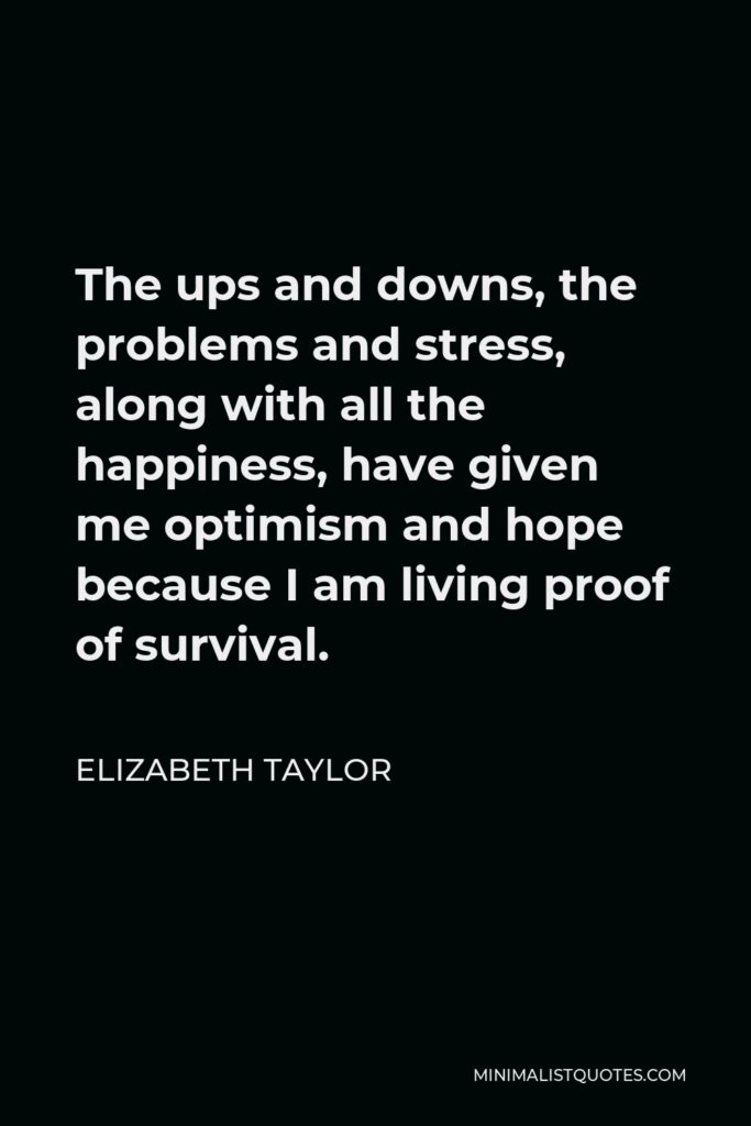 Elizabeth Taylor Quote - The ups and downs, the problems and stress, along with all the happiness, have given me optimism and hope because I am living proof of survival.
