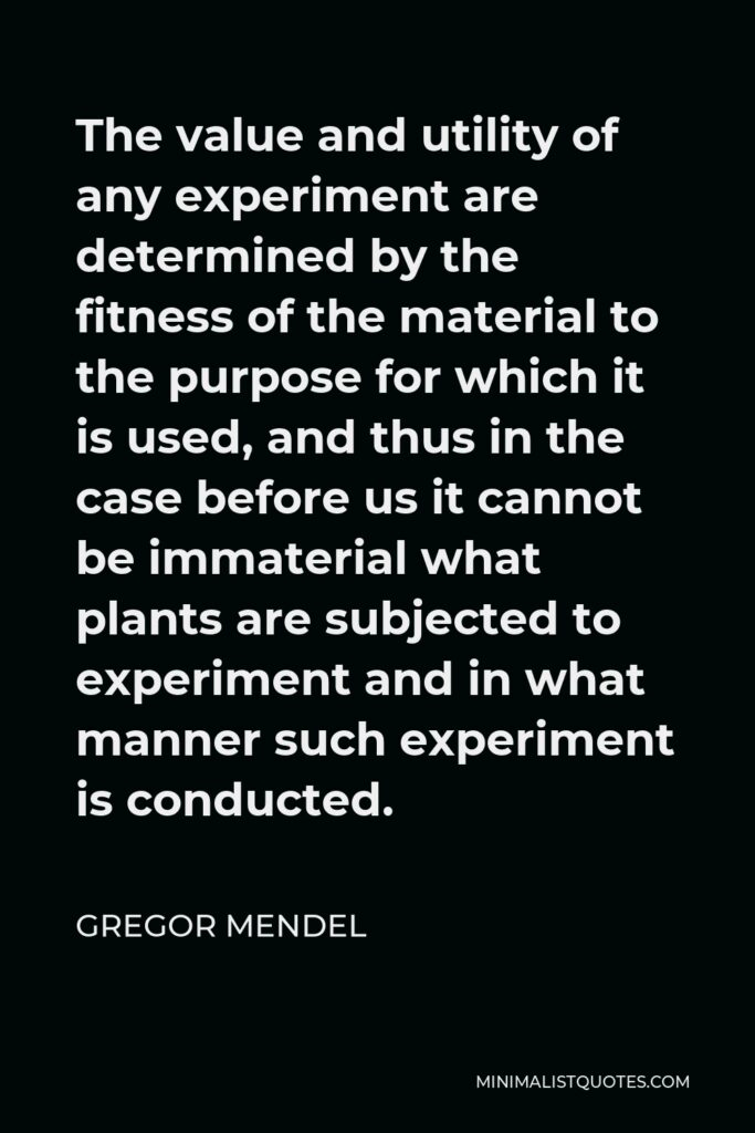 Gregor Mendel Quote - The value and utility of any experiment are determined by the fitness of the material to the purpose for which it is used, and thus in the case before us it cannot be immaterial what plants are subjected to experiment and in what manner such experiment is conducted.