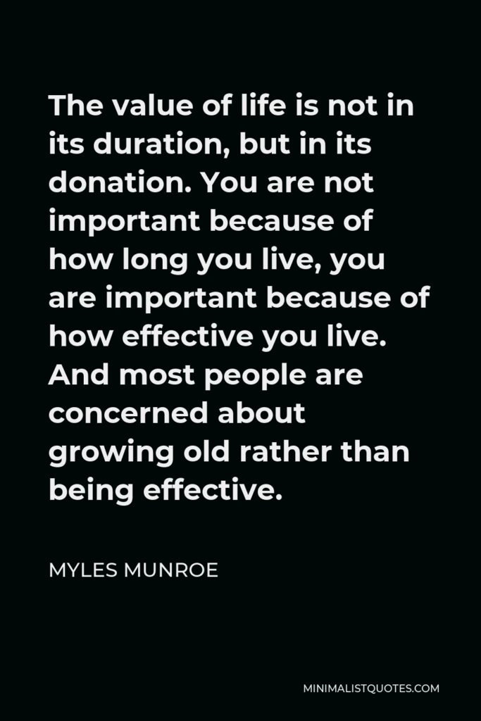Myles Munroe Quote - The value of life is not in its duration, but in its donation. You are not important because of how long you live, you are important because of how effective you live. And most people are concerned about growing old rather than being effective.