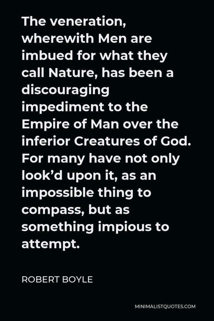 Robert Boyle Quote - The veneration, wherewith Men are imbued for what they call Nature, has been a discouraging impediment to the Empire of Man over the inferior Creatures of God. For many have not only look'd upon it, as an impossible thing to compass, but as something impious to attempt.