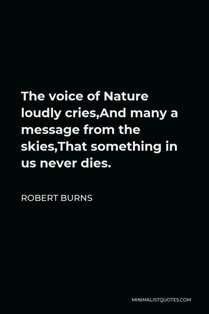 Robert Burns Quote - The voice of Nature loudly cries,And many a message from the skies,That something in us never dies.
