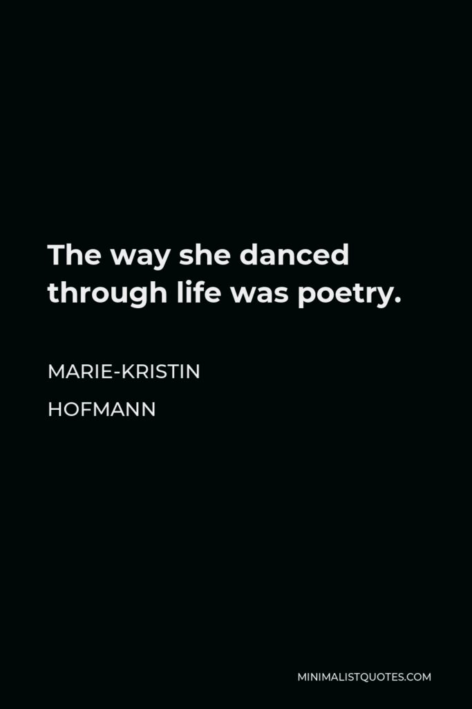 Marie-Kristin Hofmann Quote - The way she danced through life was poetry.