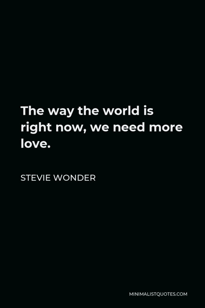 Stevie Wonder Quote - The way the world is right now, we need more love.