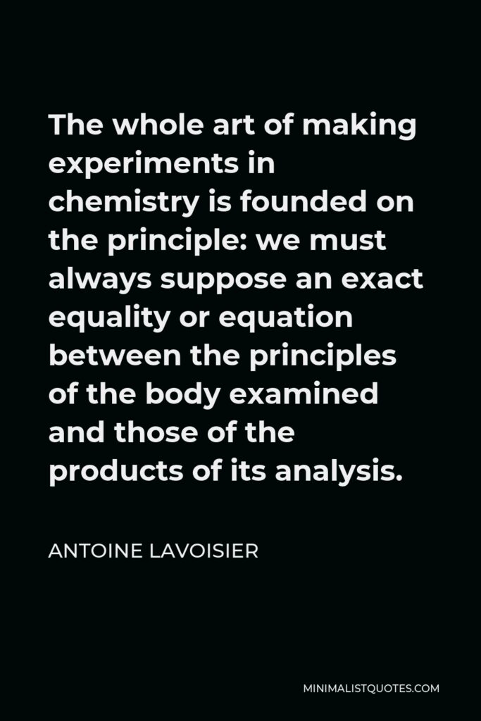 Antoine Lavoisier Quote - The whole art of making experiments in chemistry is founded on the principle: we must always suppose an exact equality or equation between the principles of the body examined and those of the products of its analysis.