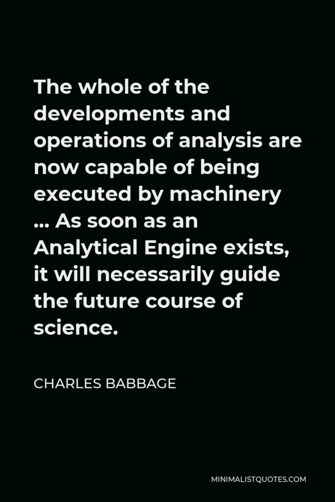 Charles Babbage Quote - The whole of the developments and operations of analysis are now capable of being executed by machinery … As soon as an Analytical Engine exists, it will necessarily guide the future course of science.
