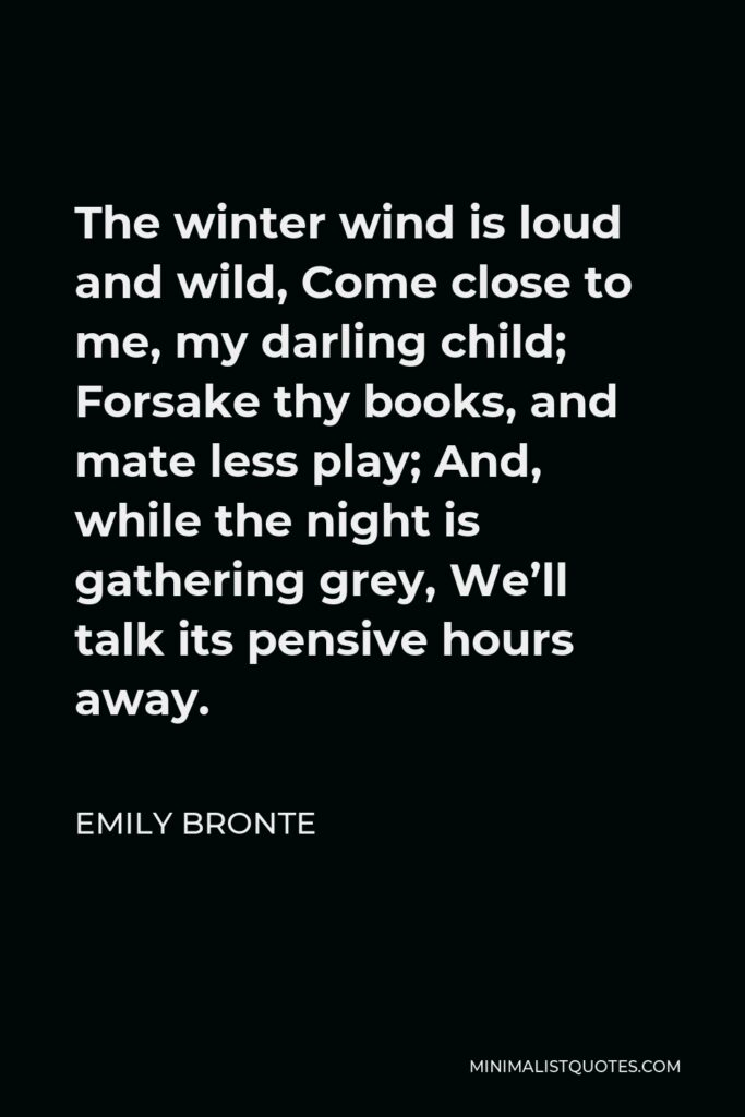 Emily Bronte Quote - The winter wind is loud and wild, Come close to me, my darling child; Forsake thy books, and mate less play; And, while the night is gathering grey, We'll talk its pensive hours away.