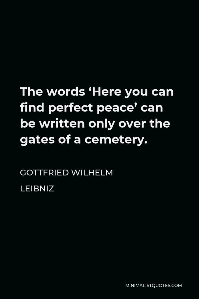 Gottfried Wilhelm Leibniz Quote - The words 'Here you can find perfect peace' can be written only over the gates of a cemetery.