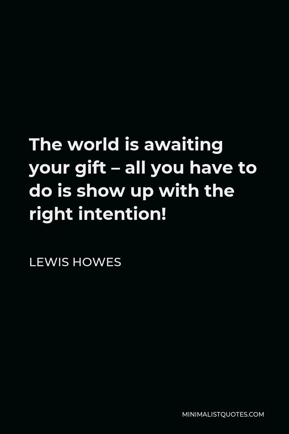 Lewis Howes Quote - The world is awaiting your gift – all you have to do is show up with the right intention!
