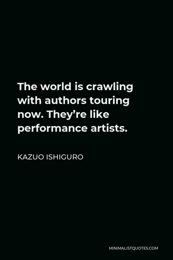 Kazuo Ishiguro Quote - The world is crawling with authors touring now. They're like performance artists.