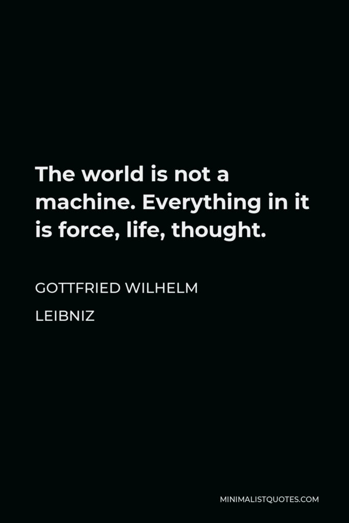 Gottfried Wilhelm Leibniz Quote - The world is not a machine. Everything in it is force, life, thought.