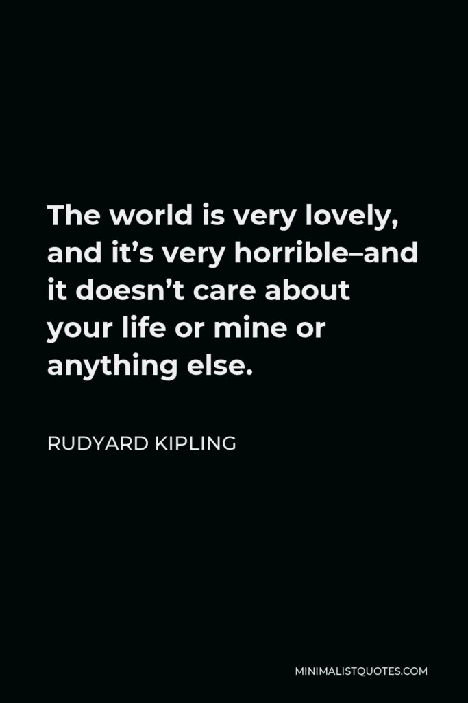 Rudyard Kipling Quote - The world is very lovely, and it's very horrible–and it doesn't care about your life or mine or anything else.