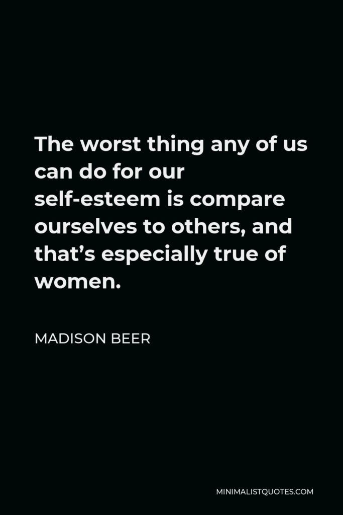 Madison Beer Quote - The worst thing any of us can do for our self-esteem is compare ourselves to others, and that's especially true of women.