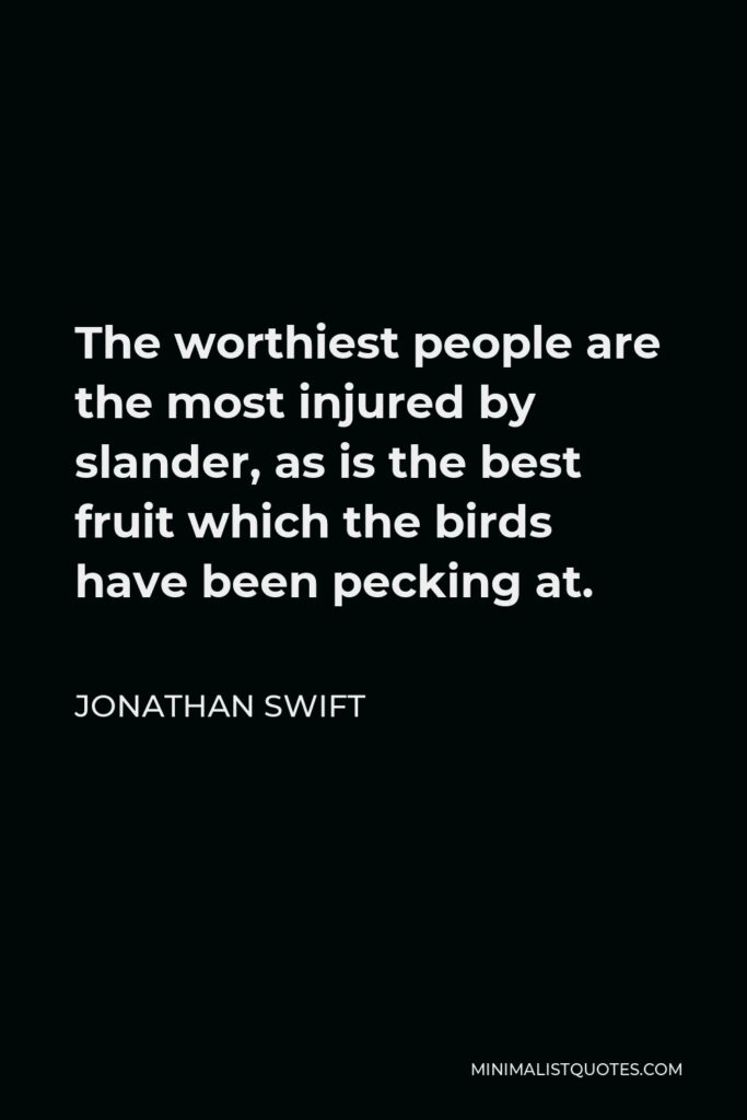 Jonathan Swift Quote - The worthiest people are the most injured by slander, as is the best fruit which the birds have been pecking at.