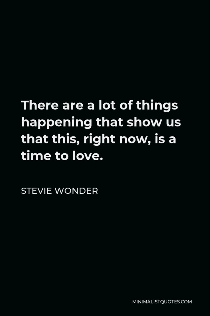 Stevie Wonder Quote - There are a lot of things happening that show us that this, right now, is a time to love.