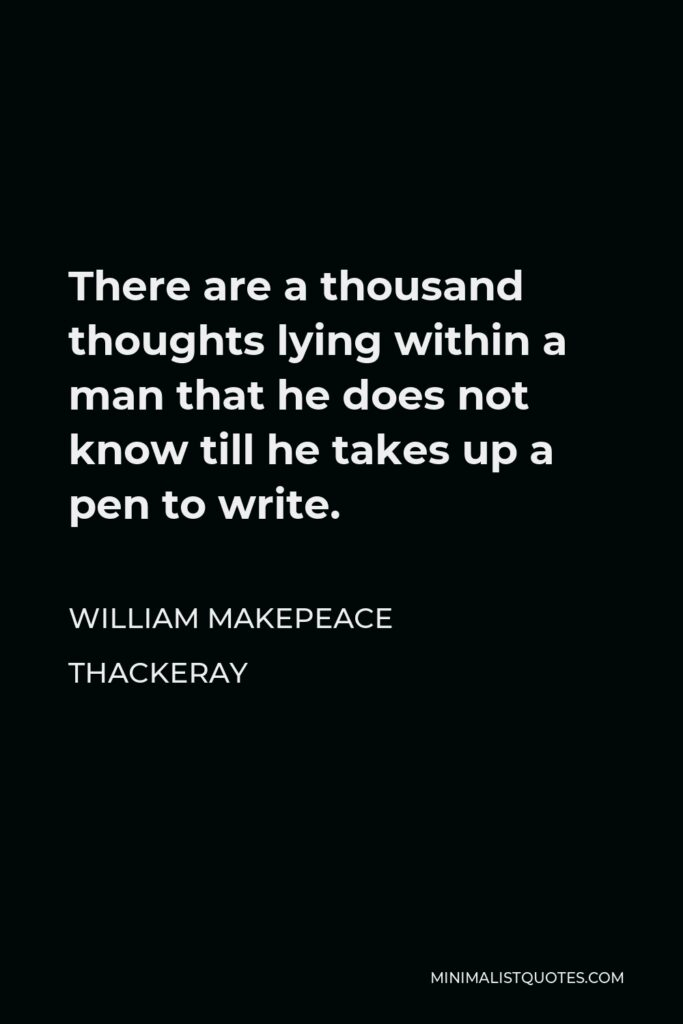 William Makepeace Thackeray Quote - There are a thousand thoughts lying within a man that he does not know till he takes up a pen to write.