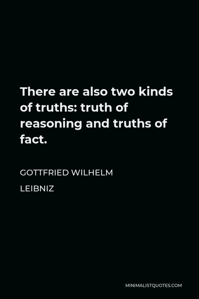 Gottfried Wilhelm Leibniz Quote - There are also two kinds of truths: truth of reasoning and truths of fact.