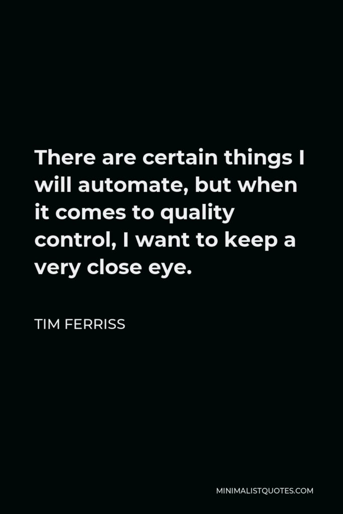 Tim Ferriss Quote - There are certain things I will automate, but when it comes to quality control, I want to keep a very close eye.
